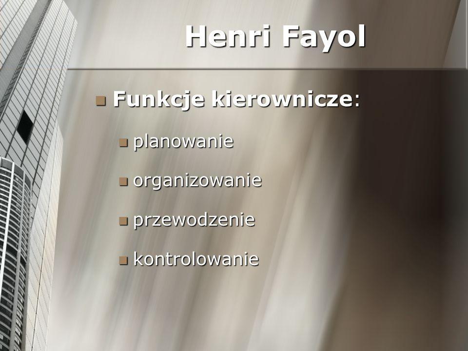 Henri Fayol Funkcje kierownicze: Funkcje kierownicze: planowanie planowanie organizowanie organizowanie przewodzenie przewodzenie kontrolowanie kontro