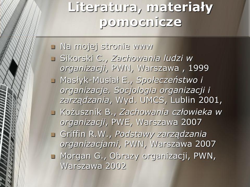 Literatura, materiały pomocnicze Na mojej stronie www Na mojej stronie www Sikorski C., Zachowania ludzi w organizacji, PWN, Warszawa, 1999 Sikorski C