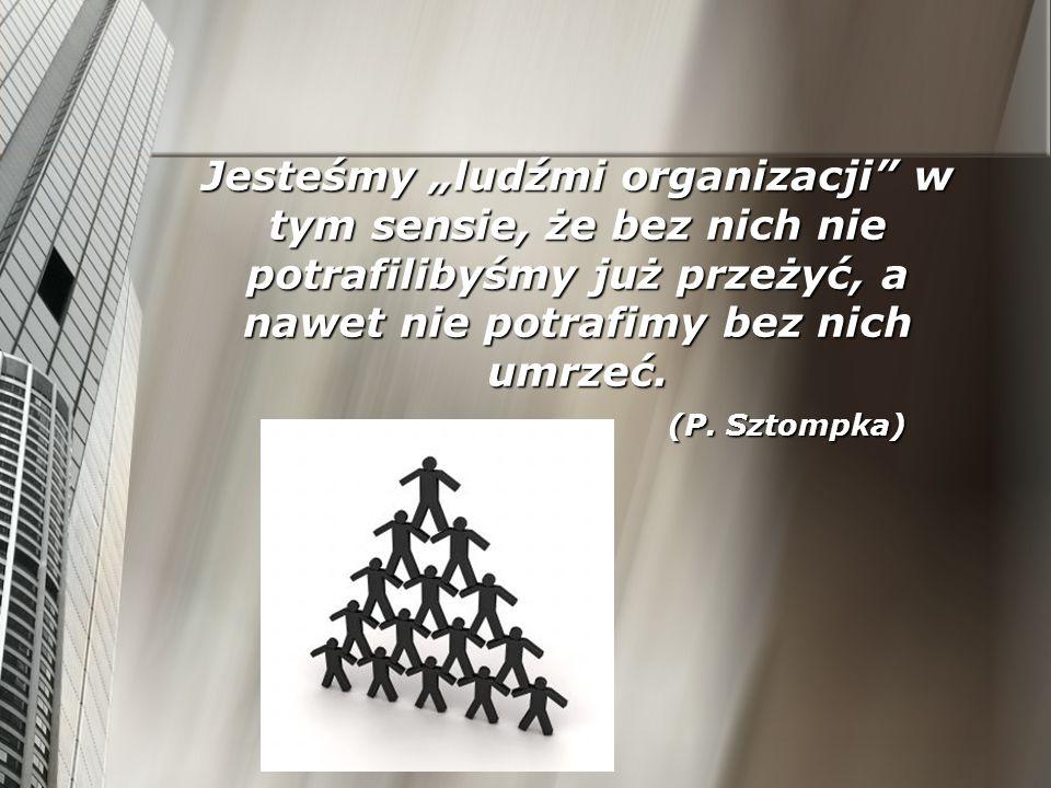 Jesteśmy ludźmi organizacji w tym sensie, że bez nich nie potrafilibyśmy już przeżyć, a nawet nie potrafimy bez nich umrzeć. (P. Sztompka)