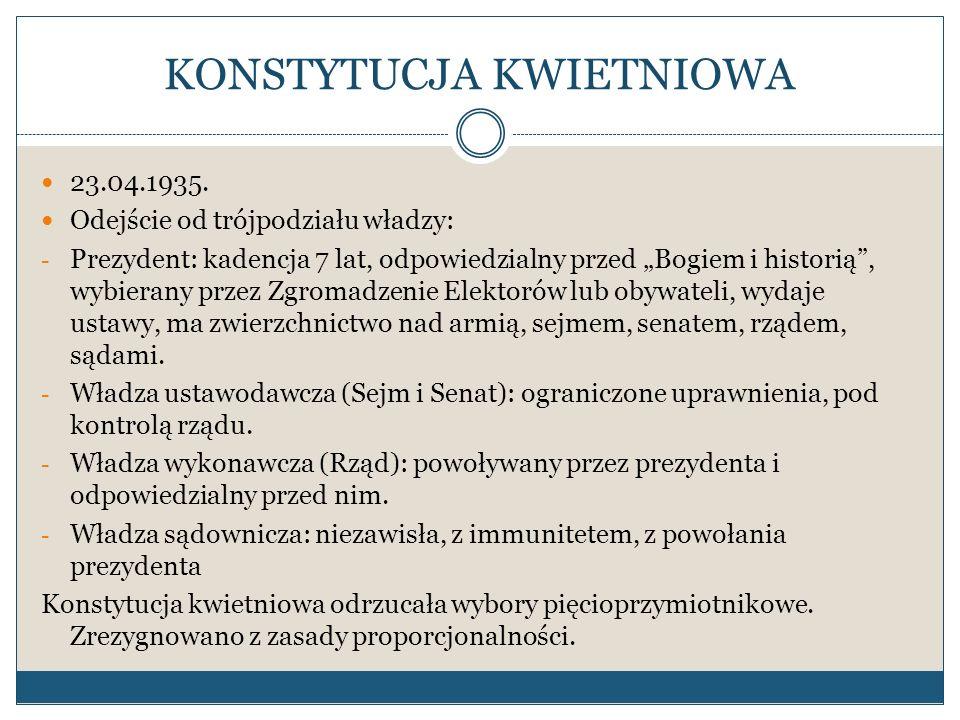 KONSTYTUCJA KWIETNIOWA 23.04.1935. Odejście od trójpodziału władzy: - Prezydent: kadencja 7 lat, odpowiedzialny przed Bogiem i historią, wybierany prz