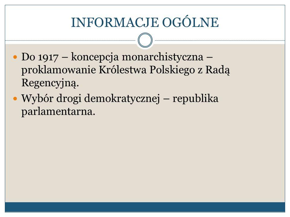 INFORMACJE OGÓLNE Do 1917 – koncepcja monarchistyczna – proklamowanie Królestwa Polskiego z Radą Regencyjną. Wybór drogi demokratycznej – republika pa
