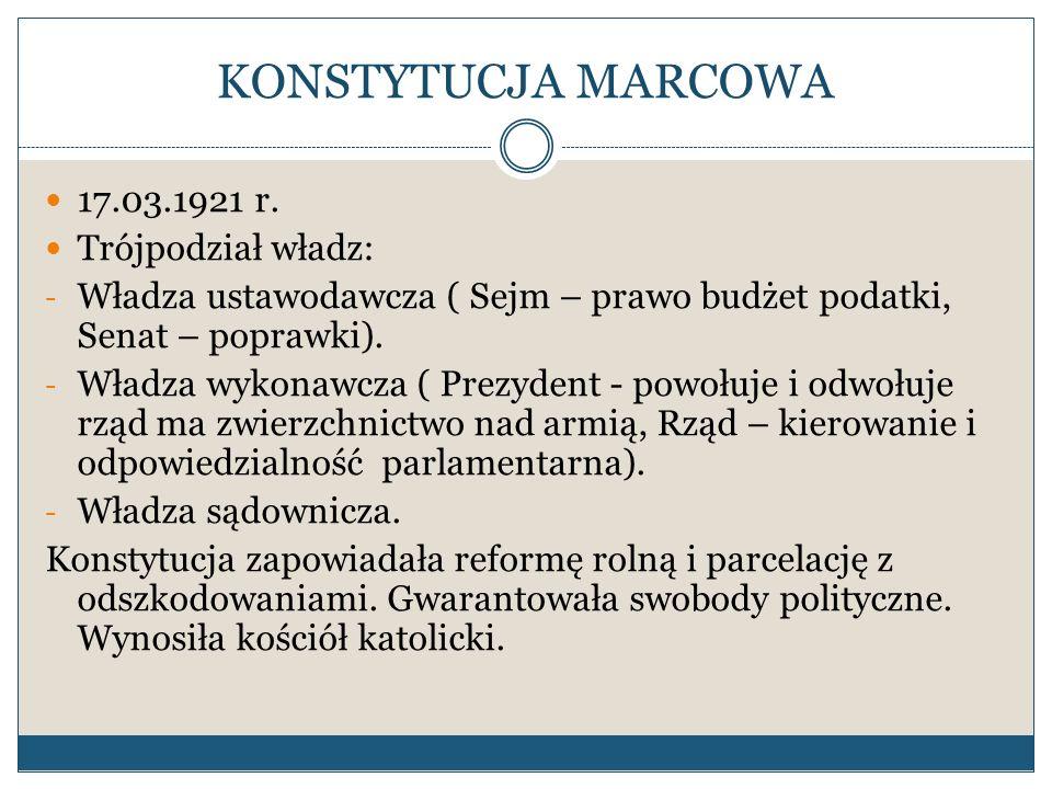 KONSTYTUCJA MARCOWA 17.03.1921 r. Trójpodział władz: - Władza ustawodawcza ( Sejm – prawo budżet podatki, Senat – poprawki). - Władza wykonawcza ( Pre