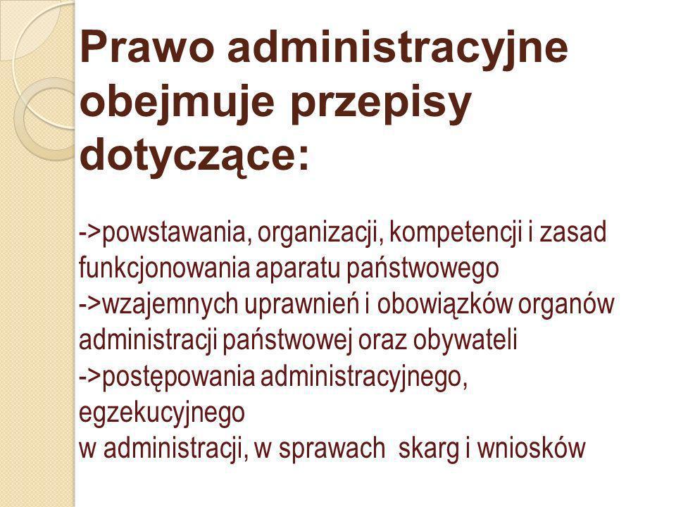 Prawo administracyjne obejmuje przepisy dotyczące: ->powstawania, organizacji, kompetencji i zasad funkcjonowania aparatu państwowego ->wzajemnych upr