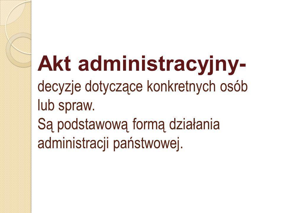 Akt administracyjny- decyzje dotyczące konkretnych osób lub spraw. Są podstawową formą działania administracji państwowej.