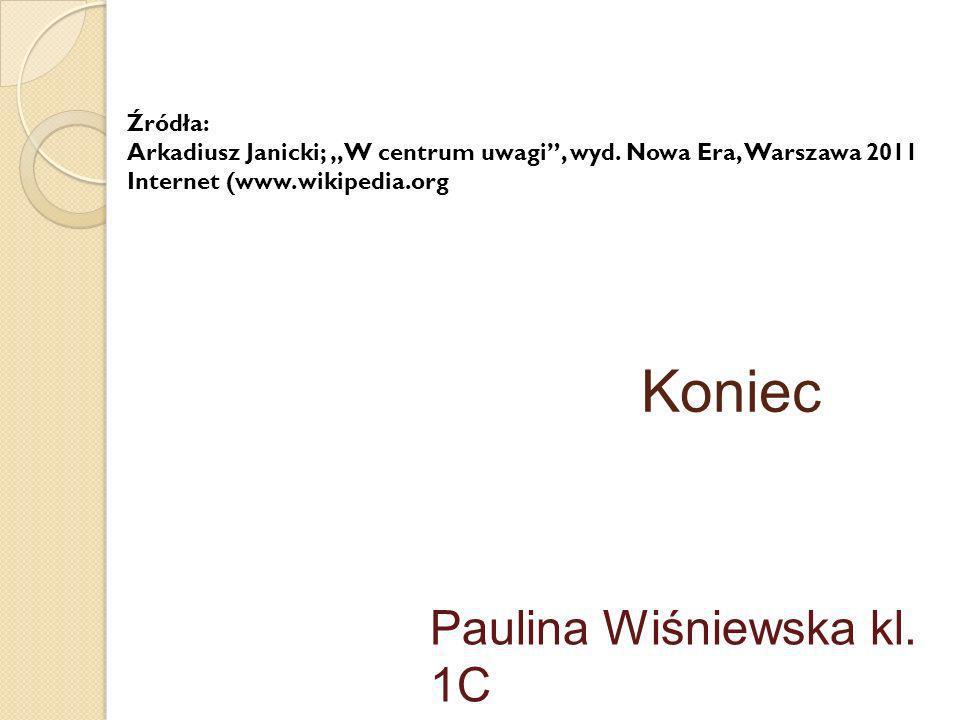 Koniec Paulina Wiśniewska kl. 1C Źródła: Arkadiusz Janicki; W centrum uwagi, wyd. Nowa Era, Warszawa 2011 Internet (www.wikipedia.org