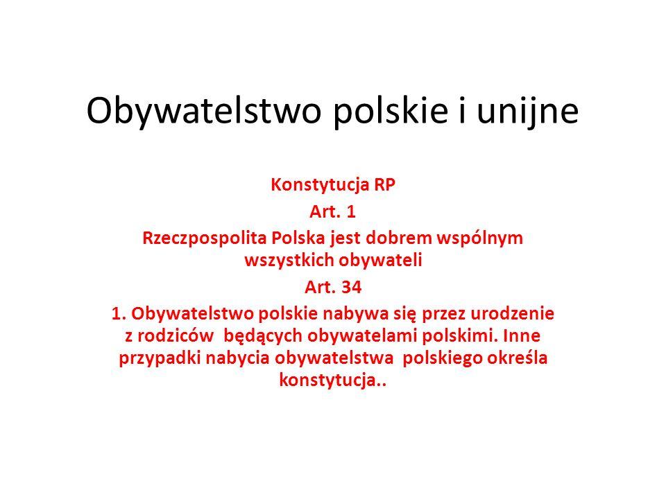 Obywatelstwo polskie i unijne Konstytucja RP Art. 1 Rzeczpospolita Polska jest dobrem wspólnym wszystkich obywateli Art. 34 1. Obywatelstwo polskie na