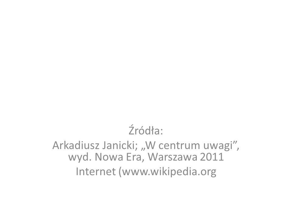 Źródła: Arkadiusz Janicki; W centrum uwagi, wyd. Nowa Era, Warszawa 2011 Internet (www.wikipedia.org