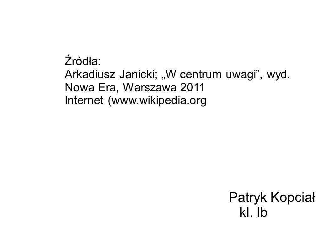 Patryk Kopciał kl. Ib Źródła: Arkadiusz Janicki; W centrum uwagi, wyd. Nowa Era, Warszawa 2011 Internet (www.wikipedia.org
