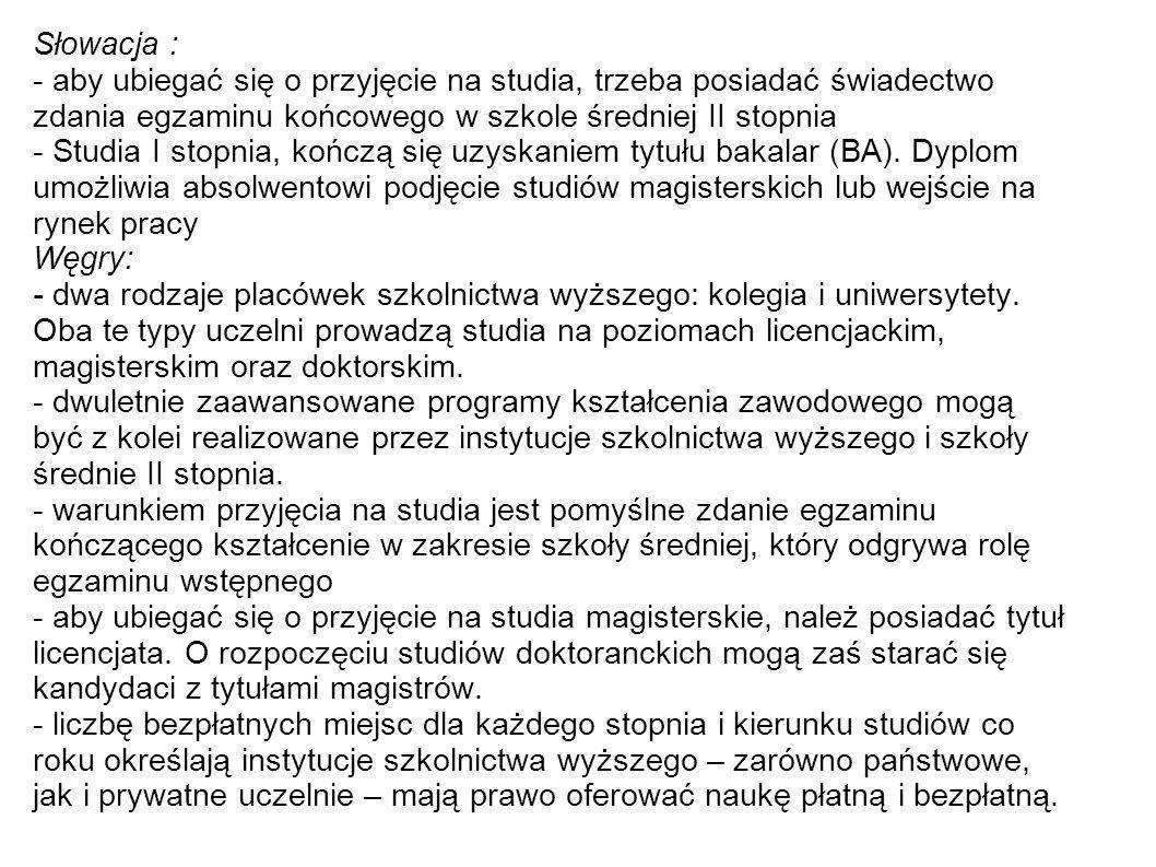Słowacja : - aby ubiegać się o przyjęcie na studia, trzeba posiadać świadectwo zdania egzaminu końcowego w szkole średniej II stopnia - Studia I stopn