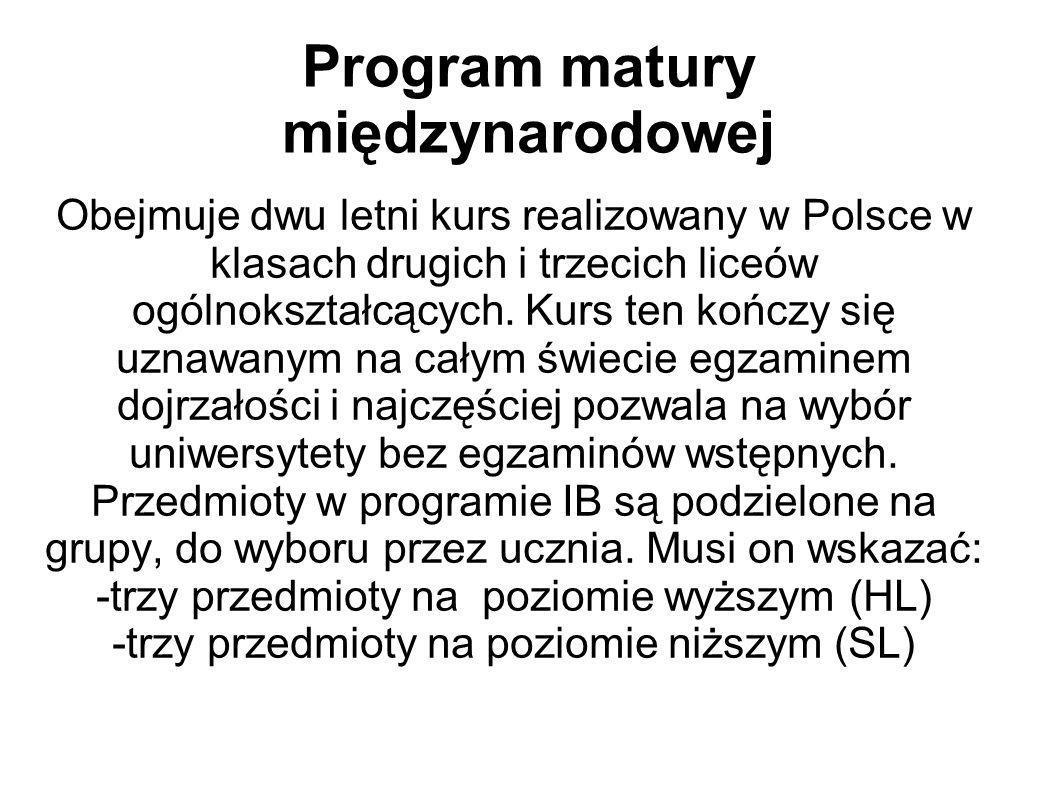 Program matury międzynarodowej Obejmuje dwu letni kurs realizowany w Polsce w klasach drugich i trzecich liceów ogólnokształcących. Kurs ten kończy si