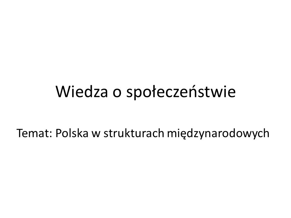 Wiedza o społeczeństwie Temat: Polska w strukturach międzynarodowych