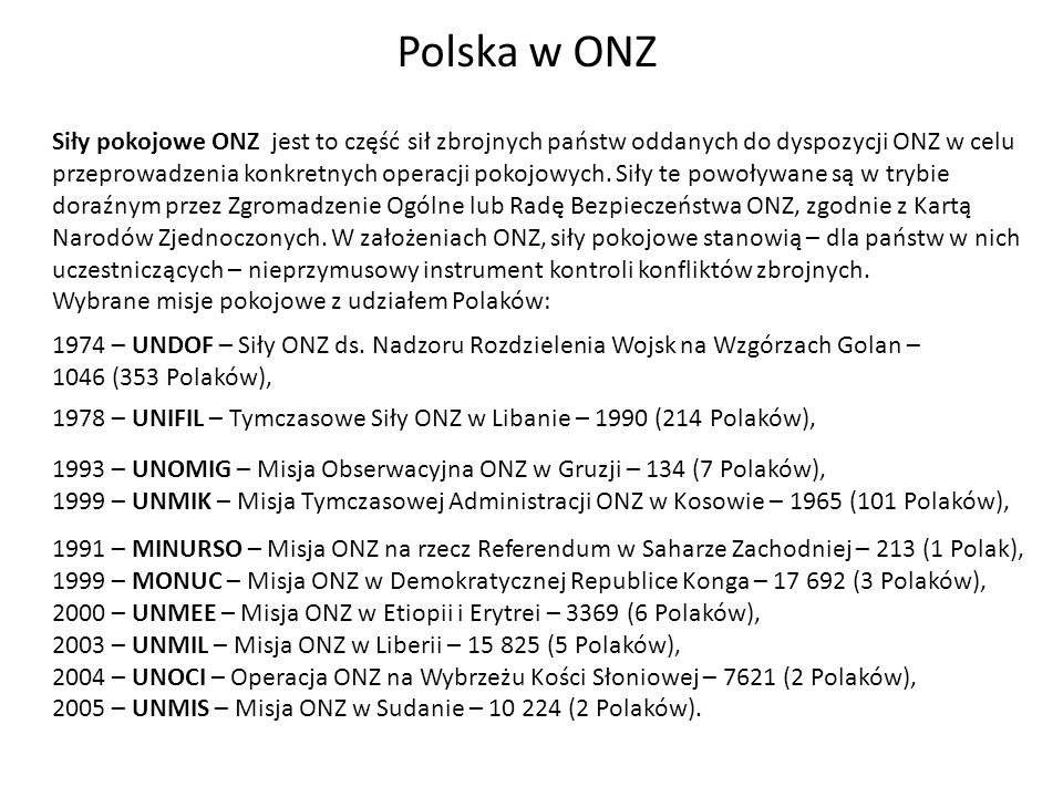 Polska w ONZ Do najważniejszych inicjatyw Polski na forum ONZ należy: propozycja utworzenia Europejskiej Komisji Gospodarczej - 1946, plan Rapackiego, który dotyczył utworzenia w Europie Środkowej strefy bezatomowej – 1957, Deklaracja praw dziecka – 1959, plan Gomułki będący propozycją zamrożenia zbrojeń w Europie Środkowej – 1964, konwencja o nieprzedawnianiu zbrodni wojennych i zbrodni przeciwko ludzkości – 1968, Konwencja praw dziecka – 1990, ogłoszenie Międzynarodowego Roku Rodziny – 1994, Konwencja o zwalczaniu międzynarodowej przestępczości zorganizowanej – 1996.