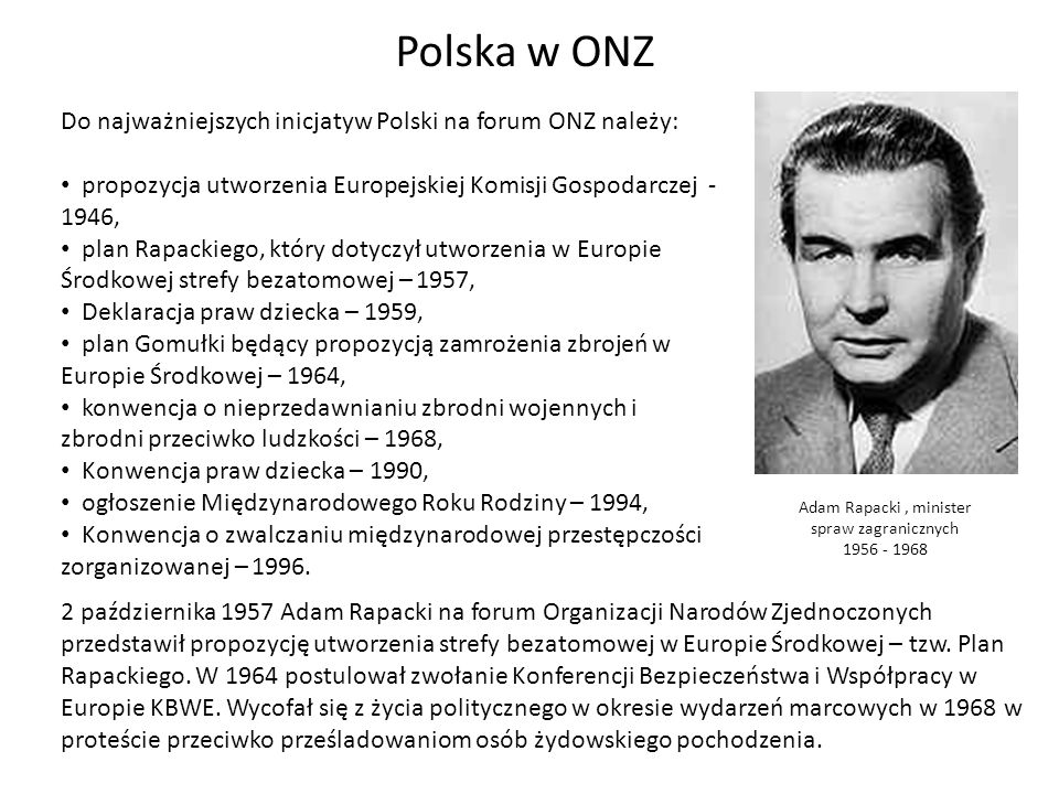 Polska w ONZ Do najważniejszych inicjatyw Polski na forum ONZ należy: propozycja utworzenia Europejskiej Komisji Gospodarczej - 1946, plan Rapackiego,