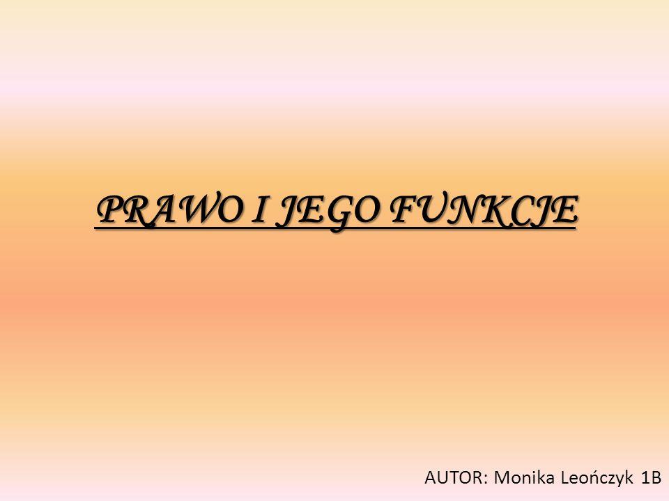 PRAWO I JEGO FUNKCJE AUTOR: Monika Leończyk 1B