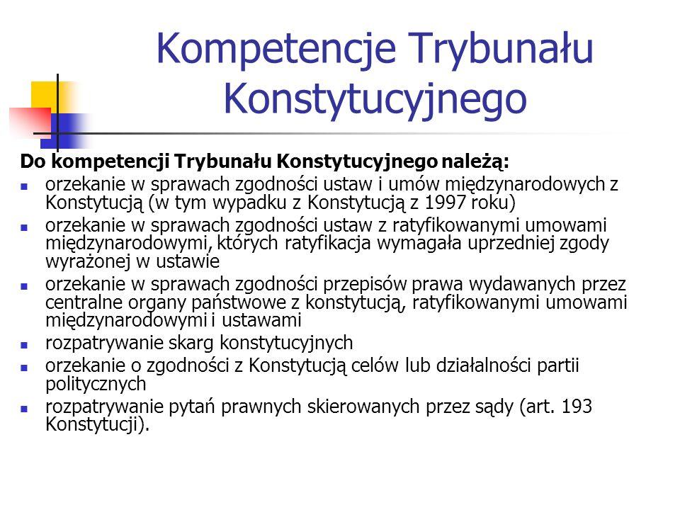Kompetencje Trybunału Konstytucyjnego Do kompetencji Trybunału Konstytucyjnego należą: orzekanie w sprawach zgodności ustaw i umów międzynarodowych z