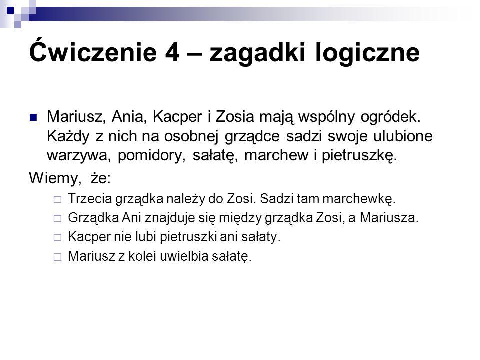 Ćwiczenie 4 – zagadki logiczne Mariusz, Ania, Kacper i Zosia mają wspólny ogródek. Każdy z nich na osobnej grządce sadzi swoje ulubione warzywa, pomid