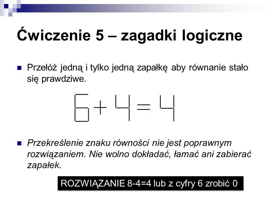 Ćwiczenie 5 – zagadki logiczne Przełóż jedną i tylko jedną zapałkę aby równanie stało się prawdziwe. Przekreślenie znaku równości nie jest poprawnym r