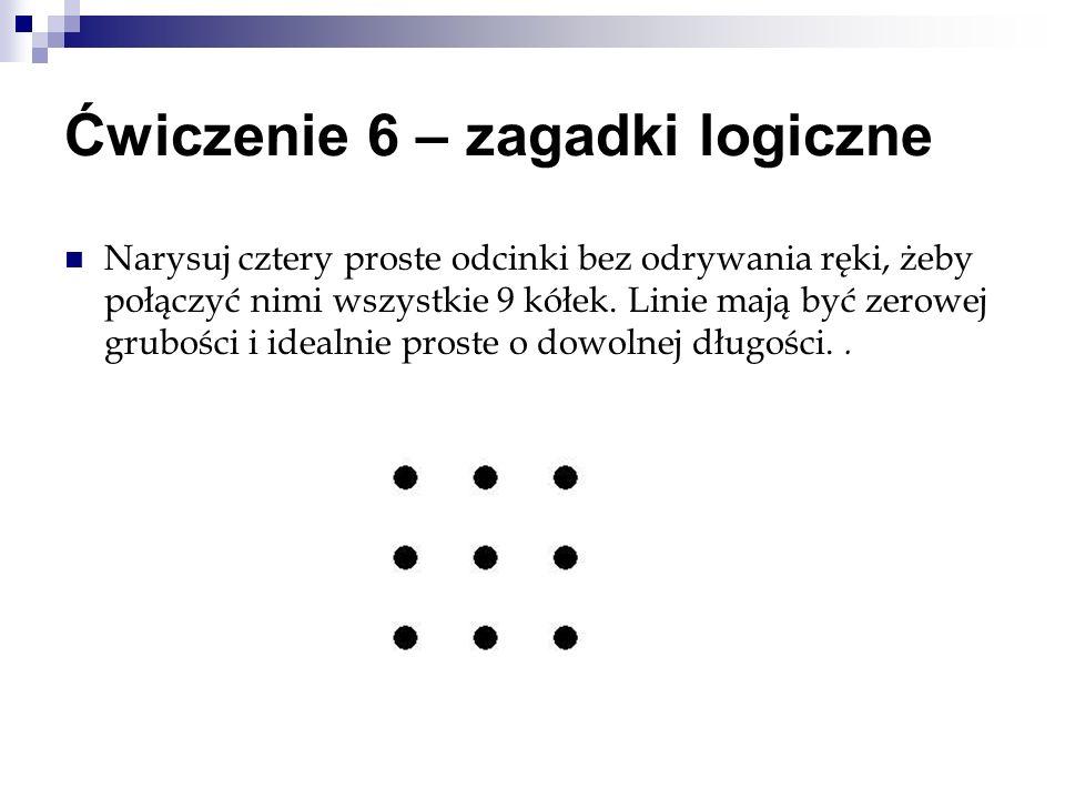 Ćwiczenie 6 – zagadki logiczne Narysuj cztery proste odcinki bez odrywania ręki, żeby połączyć nimi wszystkie 9 kółek. Linie mają być zerowej grubości