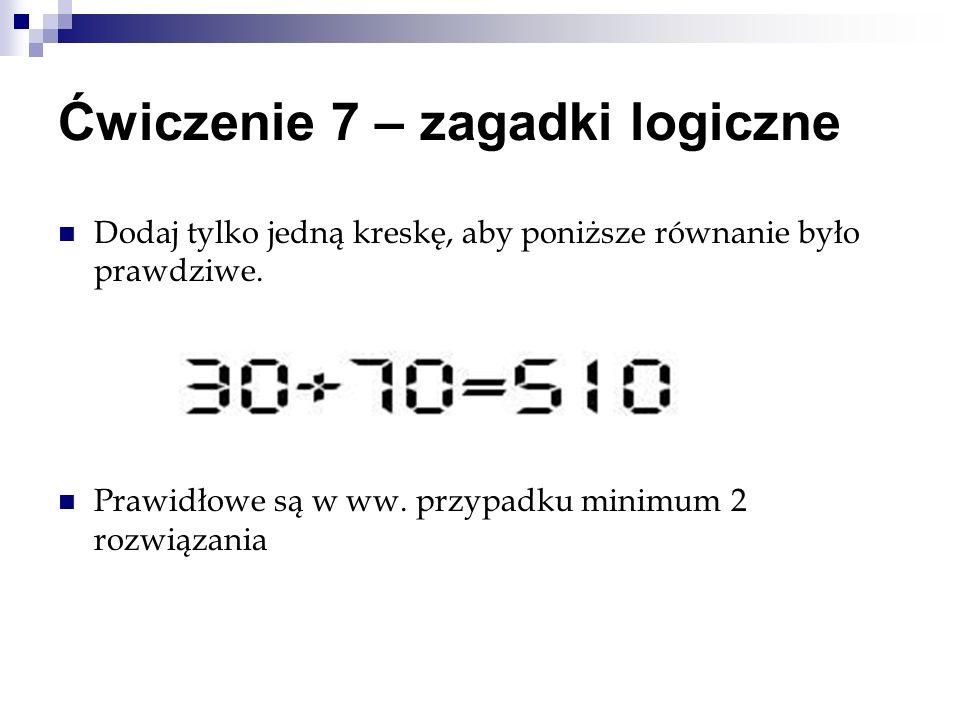 Ćwiczenie 7 – zagadki logiczne Dodaj tylko jedną kreskę, aby poniższe równanie było prawdziwe. Prawidłowe są w ww. przypadku minimum 2 rozwiązania
