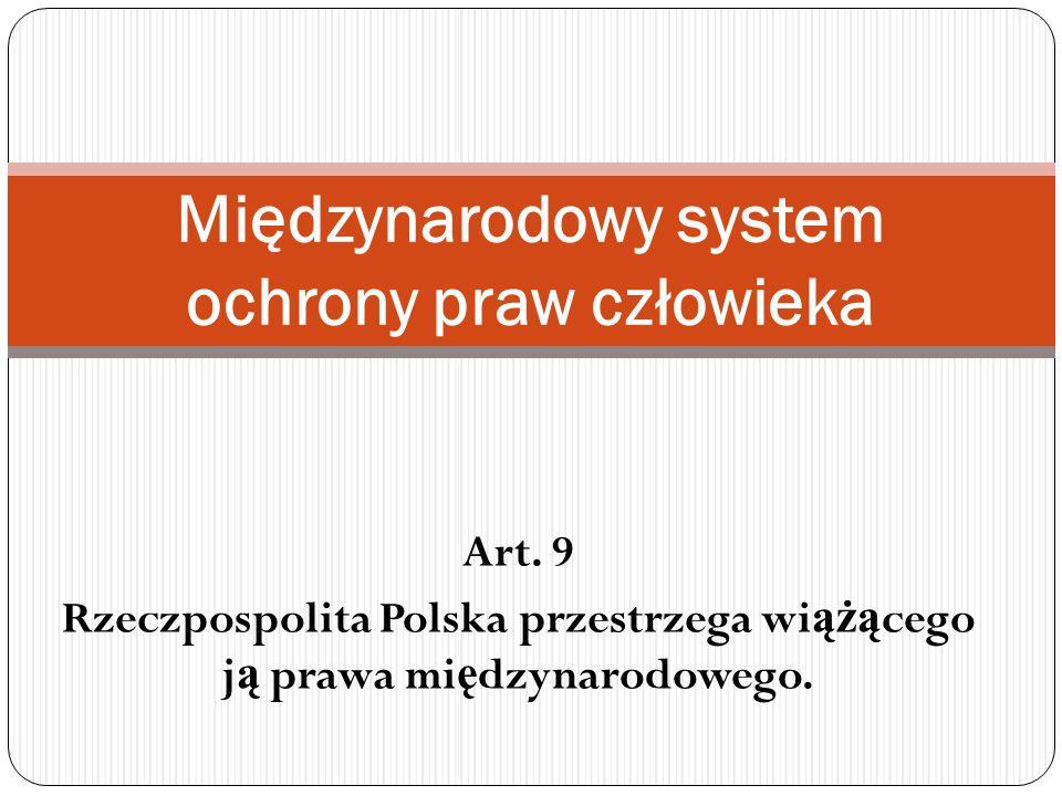 Art. 9 Rzeczpospolita Polska przestrzega wi ążą cego j ą prawa mi ę dzynarodowego. Międzynarodowy system ochrony praw człowieka