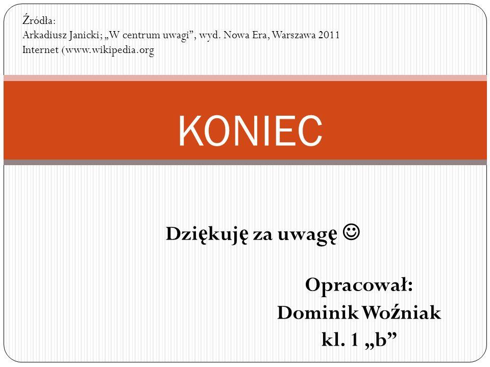 KONIEC Opracował: Dominik Wo ź niak kl. 1 b Dzi ę kuj ę za uwag ę Ź ródła: Arkadiusz Janicki; W centrum uwagi, wyd. Nowa Era, Warszawa 2011 Internet (