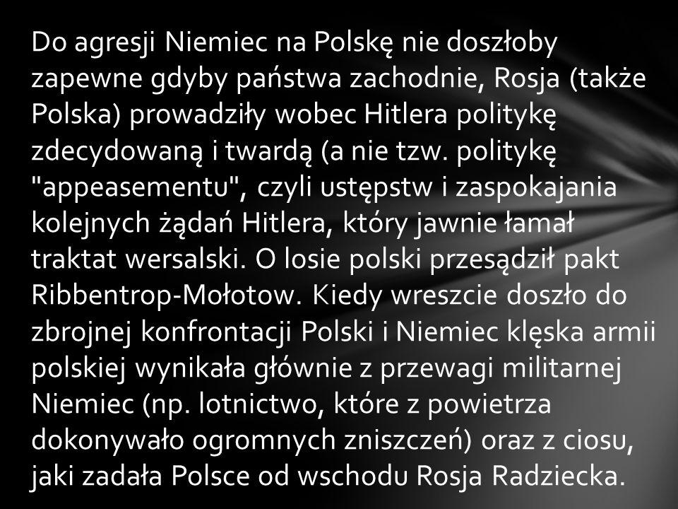 Do agresji Niemiec na Polskę nie doszłoby zapewne gdyby państwa zachodnie, Rosja (także Polska) prowadziły wobec Hitlera politykę zdecydowaną i twardą