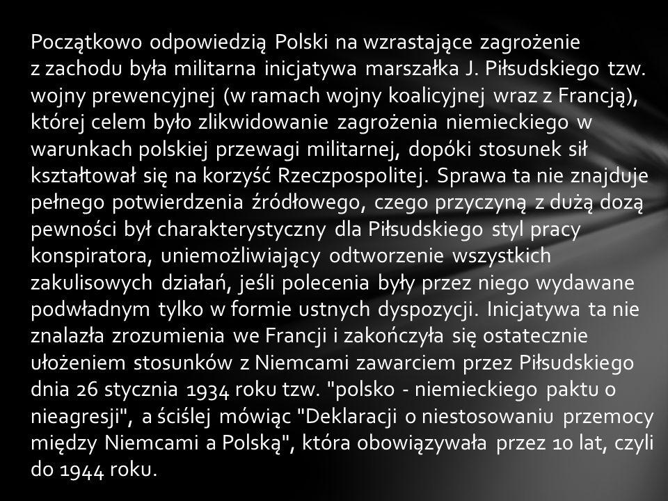 Początkowo odpowiedzią Polski na wzrastające zagrożenie z zachodu była militarna inicjatywa marszałka J. Piłsudskiego tzw. wojny prewencyjnej (w ramac