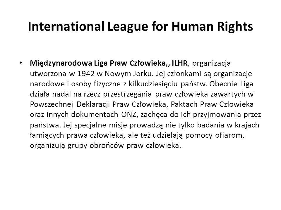 International League for Human Rights Międzynarodowa Liga Praw Człowieka,, ILHR, organizacja utworzona w 1942 w Nowym Jorku. Jej członkami są organiza
