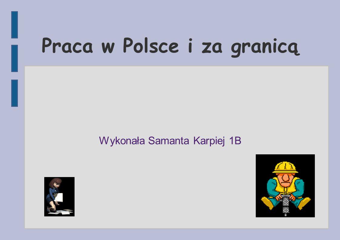 Praca w Polsce i za granicą Wykonała Samanta Karpiej 1B