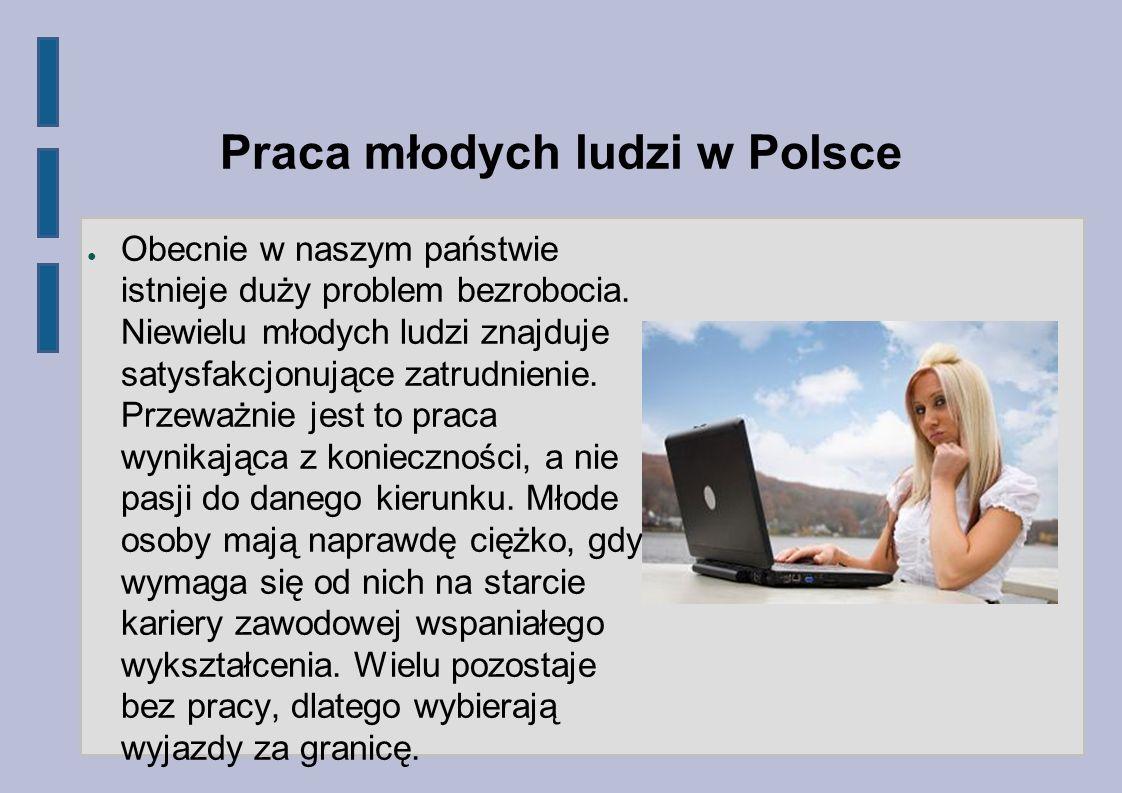 Praca młodych ludzi w Polsce Obecnie w naszym państwie istnieje duży problem bezrobocia. Niewielu młodych ludzi znajduje satysfakcjonujące zatrudnieni