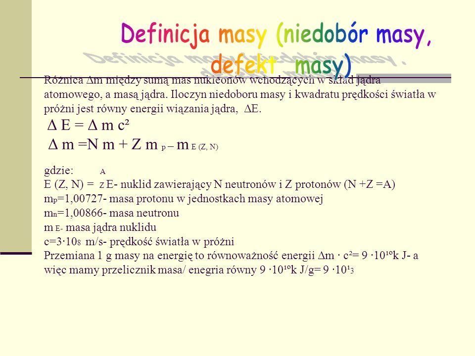 Różnica Δm między sumą mas nukleonów wchodzących w skład jądra atomowego, a masą jądra. Iloczyn niedoboru masy i kwadratu prędkości światła w próżni j