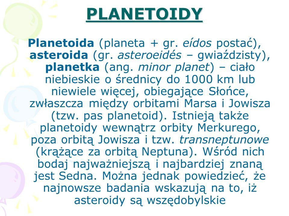 PLANETOIDY Planetoida (planeta + gr. eídos postać), asteroida (gr. asteroeidés – gwiaździsty), planetka (ang. minor planet) – ciało niebieskie o średn