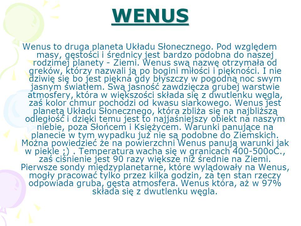 WENUS Wenus to druga planeta Układu Słonecznego. Pod względem masy, gęstości i średnicy jest bardzo podobna do naszej rodzimej planety - Ziemi. Wenus
