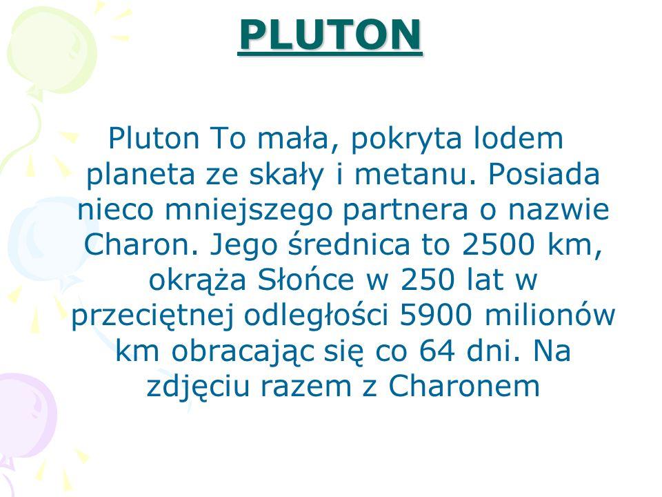 PLUTON Pluton To mała, pokryta lodem planeta ze skały i metanu. Posiada nieco mniejszego partnera o nazwie Charon. Jego średnica to 2500 km, okrąża Sł