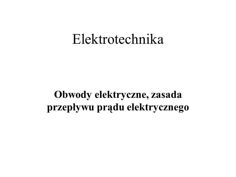 Elektrotechnika Obwody elektryczne, zasada przepływu prądu elektrycznego