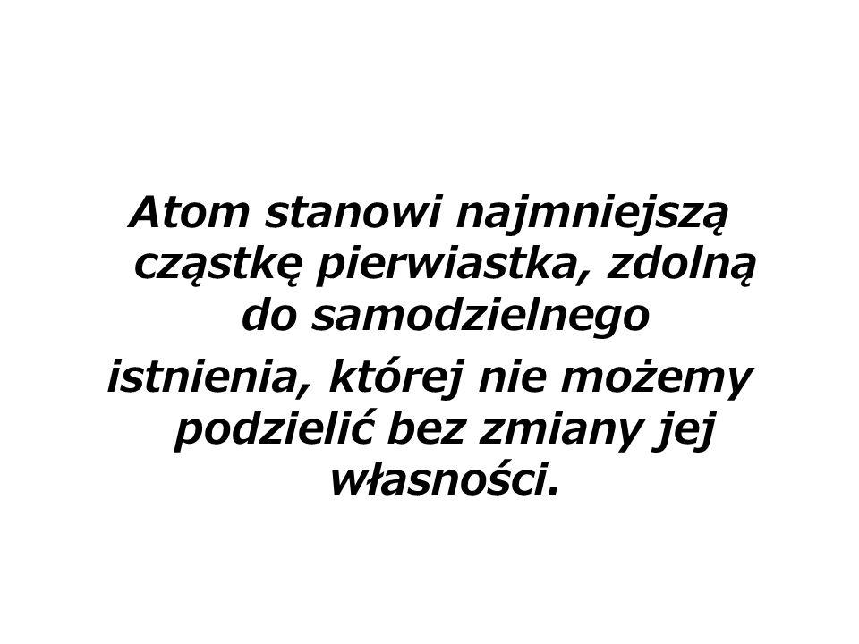 Atom stanowi najmniejszą cząstkę pierwiastka, zdolną do samodzielnego istnienia, której nie możemy podzielić bez zmiany jej własności.