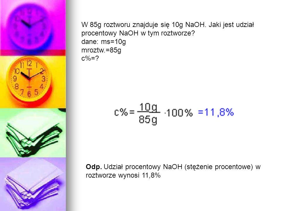 W 85g roztworu znajduje się 10g NaOH. Jaki jest udział procentowy NaOH w tym roztworze? dane: ms=10g mroztw.=85g c%=? Odp. Udział procentowy NaOH (stę