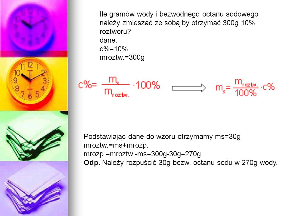 Ile gramów wody i bezwodnego octanu sodowego należy zmieszać ze sobą by otrzymać 300g 10% roztworu? dane: c%=10% mroztw.=300g Podstawiając dane do wzo