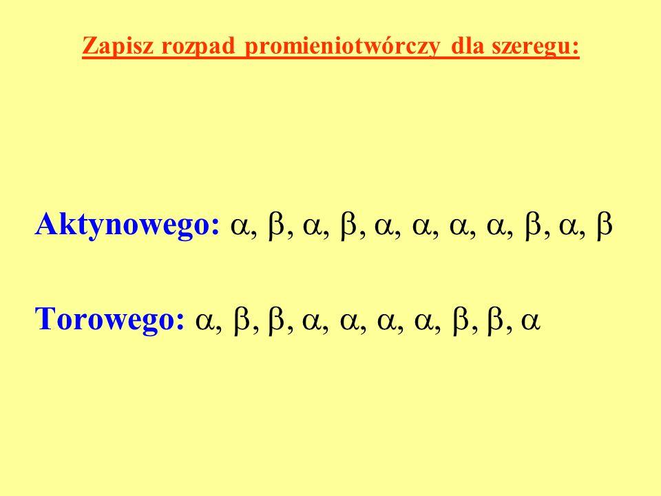 Zapisz rozpad promieniotwórczy dla szeregu: Aktynowego:,,,,,,,,,, Torowego:,,,,,,,,,