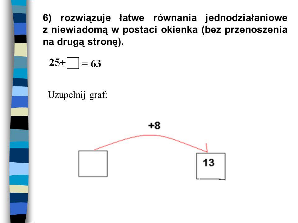 6) rozwiązuje łatwe równania jednodziałaniowe z niewiadomą w postaci okienka (bez przenoszenia na drugą stronę).