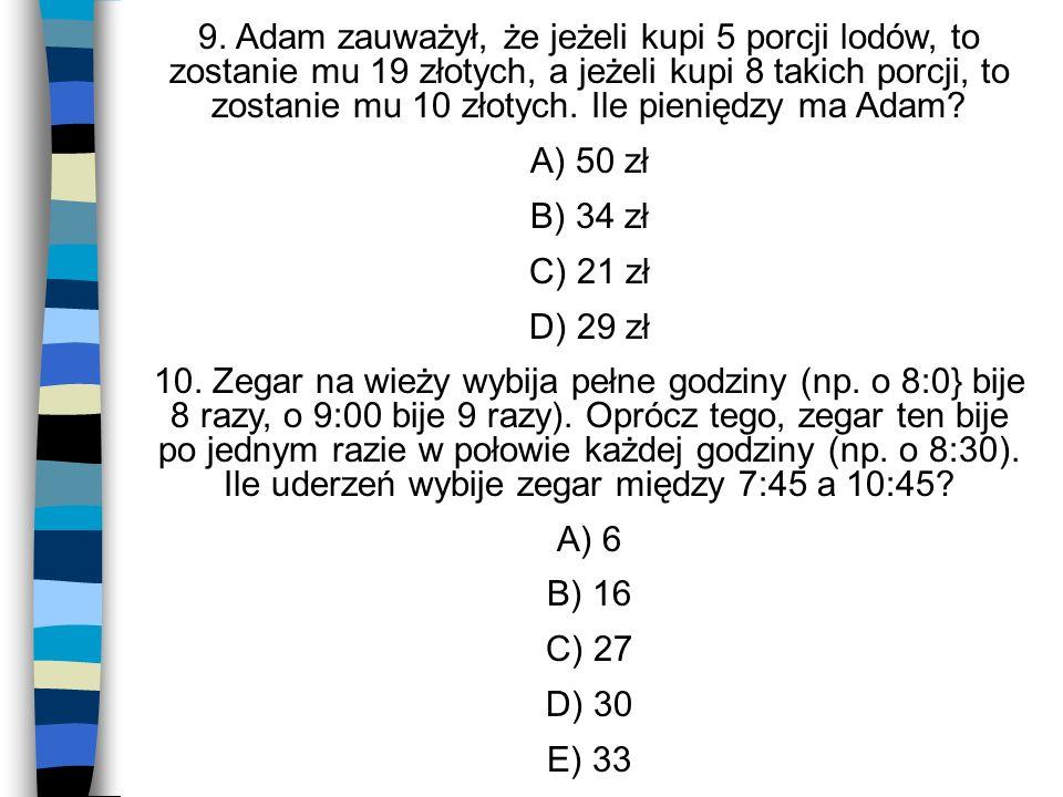 9. Adam zauważył, że jeżeli kupi 5 porcji lodów, to zostanie mu 19 złotych, a jeżeli kupi 8 takich porcji, to zostanie mu 10 złotych. Ile pieniędzy ma