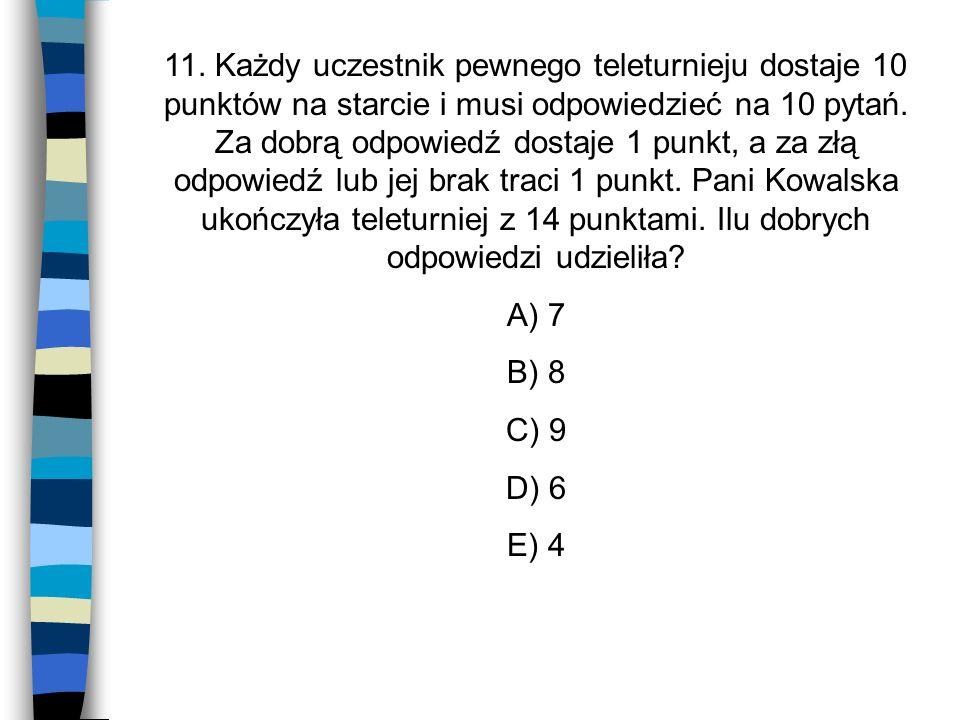 11. Każdy uczestnik pewnego teleturnieju dostaje 10 punktów na starcie i musi odpowiedzieć na 10 pytań. Za dobrą odpowiedź dostaje 1 punkt, a za złą o