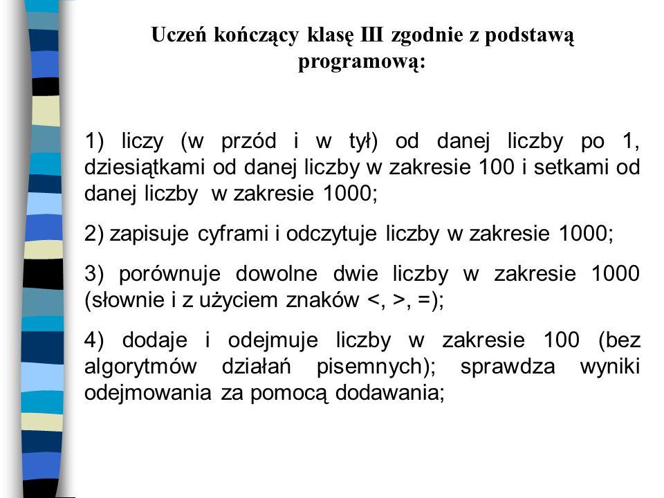 Uczeń kończący klasę III zgodnie z podstawą programową: 1) liczy (w przód i w tył) od danej liczby po 1, dziesiątkami od danej liczby w zakresie 100 i setkami od danej liczby w zakresie 1000; 2) zapisuje cyframi i odczytuje liczby w zakresie 1000; 3) porównuje dowolne dwie liczby w zakresie 1000 (słownie i z użyciem znaków, =); 4) dodaje i odejmuje liczby w zakresie 100 (bez algorytmów działań pisemnych); sprawdza wyniki odejmowania za pomocą dodawania;