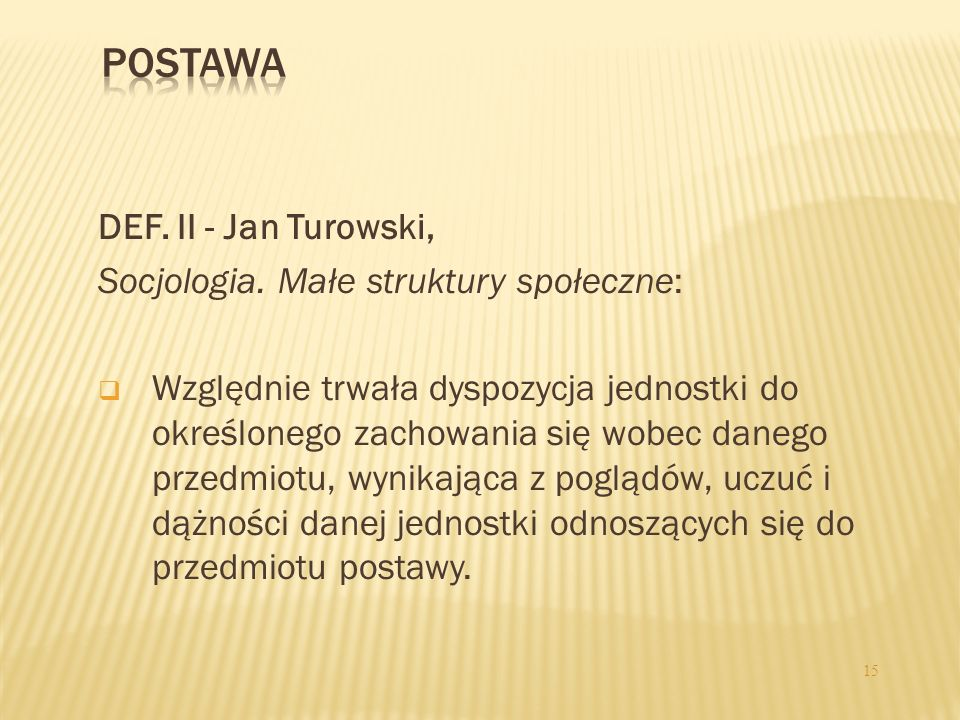 DEF. II - Jan Turowski, Socjologia. Małe struktury społeczne: Względnie trwała dyspozycja jednostki do określonego zachowania się wobec danego przedmi