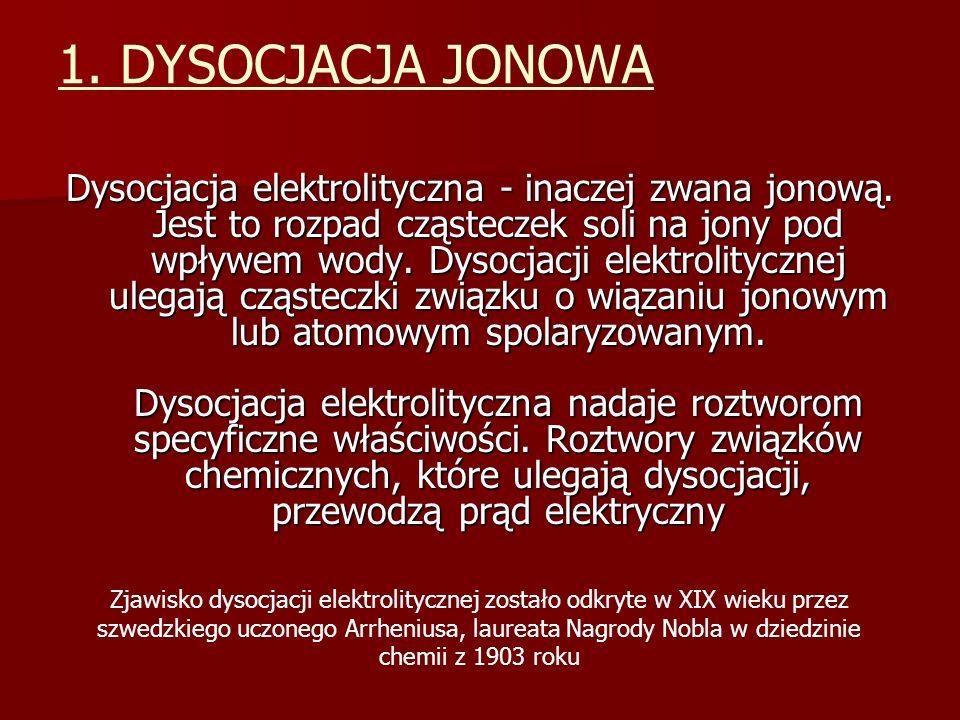1. DYSOCJACJA JONOWA Dysocjacja elektrolityczna - inaczej zwana jonową. Jest to rozpad cząsteczek soli na jony pod wpływem wody. Dysocjacji elektrolit