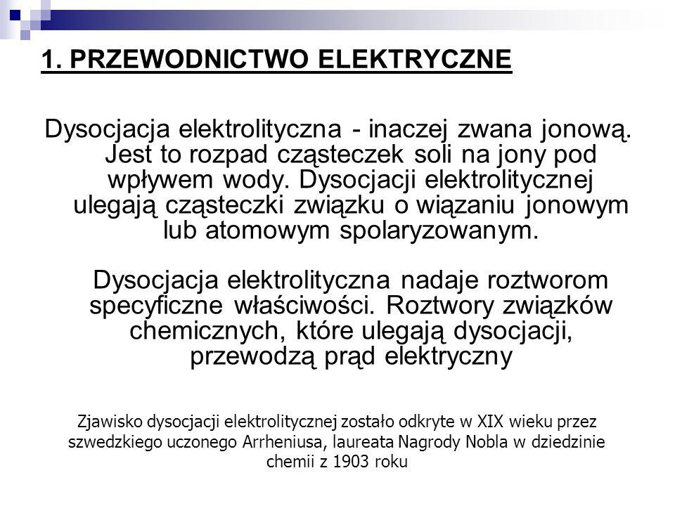 1. PRZEWODNICTWO ELEKTRYCZNE Dysocjacja elektrolityczna - inaczej zwana jonową. Jest to rozpad cząsteczek soli na jony pod wpływem wody. Dysocjacji el