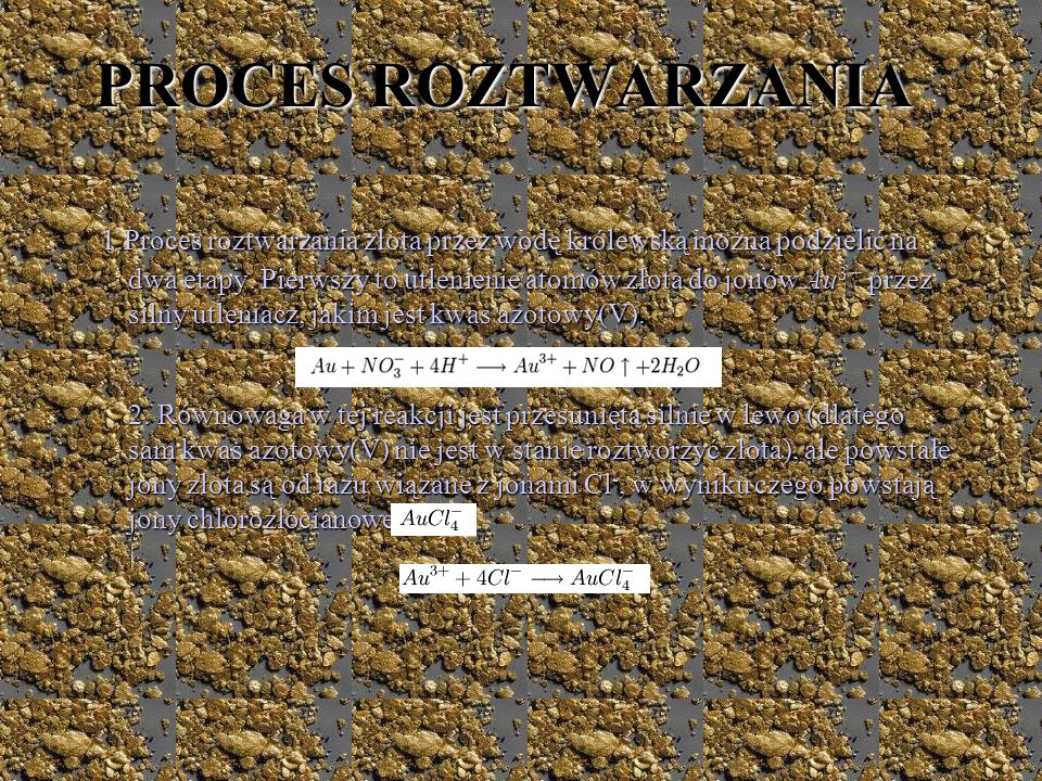 PROCES ROZTWARZANIA 1.Proces roztwarzania złota przez wodę królewską można podzielić na dwa etapy. Pierwszy to utlenienie atomów złota do jonów Au 3 +