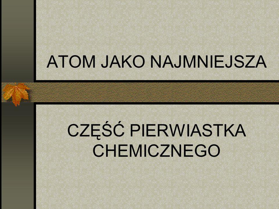 ATOM JAKO NAJMNIEJSZA CZĘŚĆ PIERWIASTKA CHEMICZNEGO