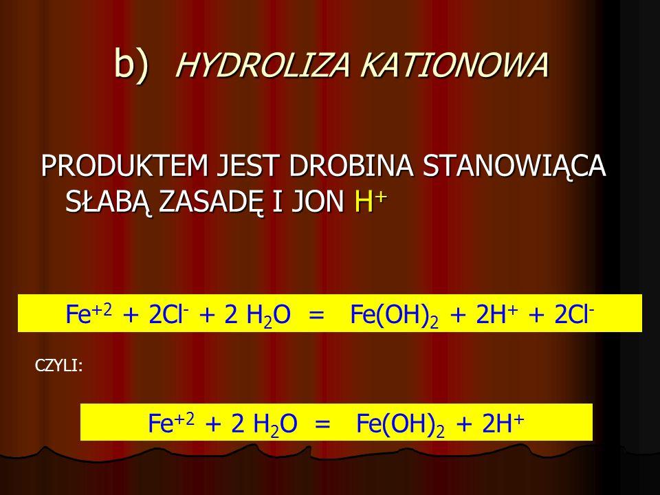 a) HYDROLIZA ANIONOWA PRODUKTEM TEJ HYDROLIZY JEST DROBINA STANOWIĄCA SŁABY KWAS I JON OH - 2 Na + + CO 3 2- + 2 H 2 O = 2 Na + + 2 OH - + H 2 CO 3 CZ