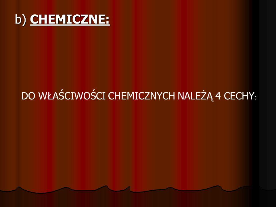 b) CHEMICZNE: DO WŁAŚCIWOŚCI CHEMICZNYCH NALEŻĄ 4 CECHY :